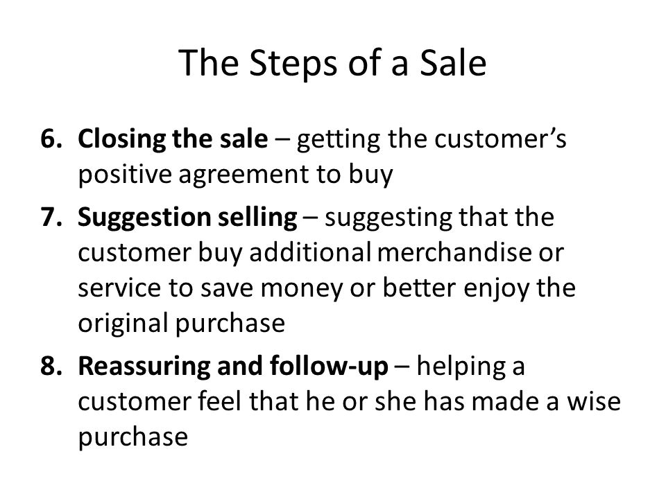 The Steps of a Sale Closing the sale – getting the customer's positive agreement to buy.
