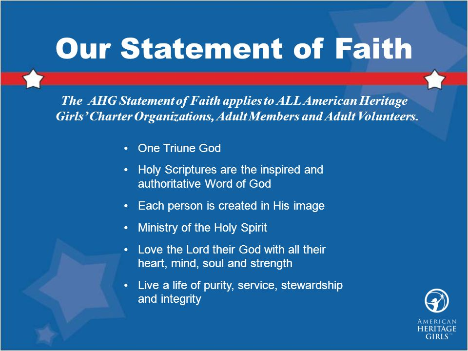 Our Statement of Faith The AHG Statement of Faith applies to ALL American Heritage Girls' Charter Organizations, Adult Members and Adult Volunteers.