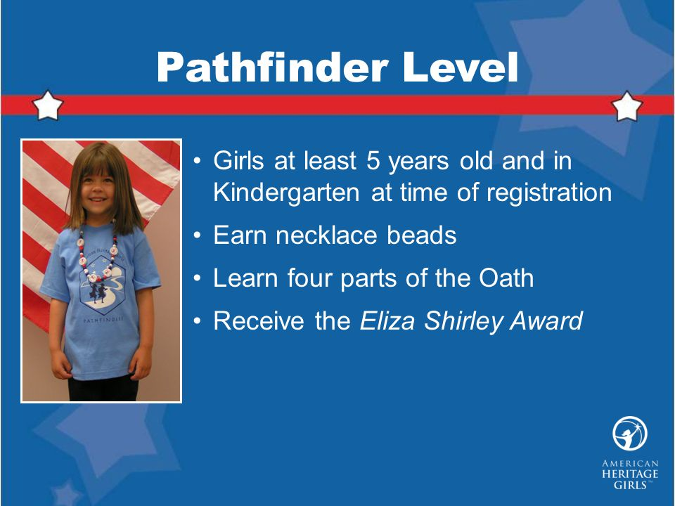 Pathfinder Level Girls at least 5 years old and in Kindergarten at time of registration. Earn necklace beads.