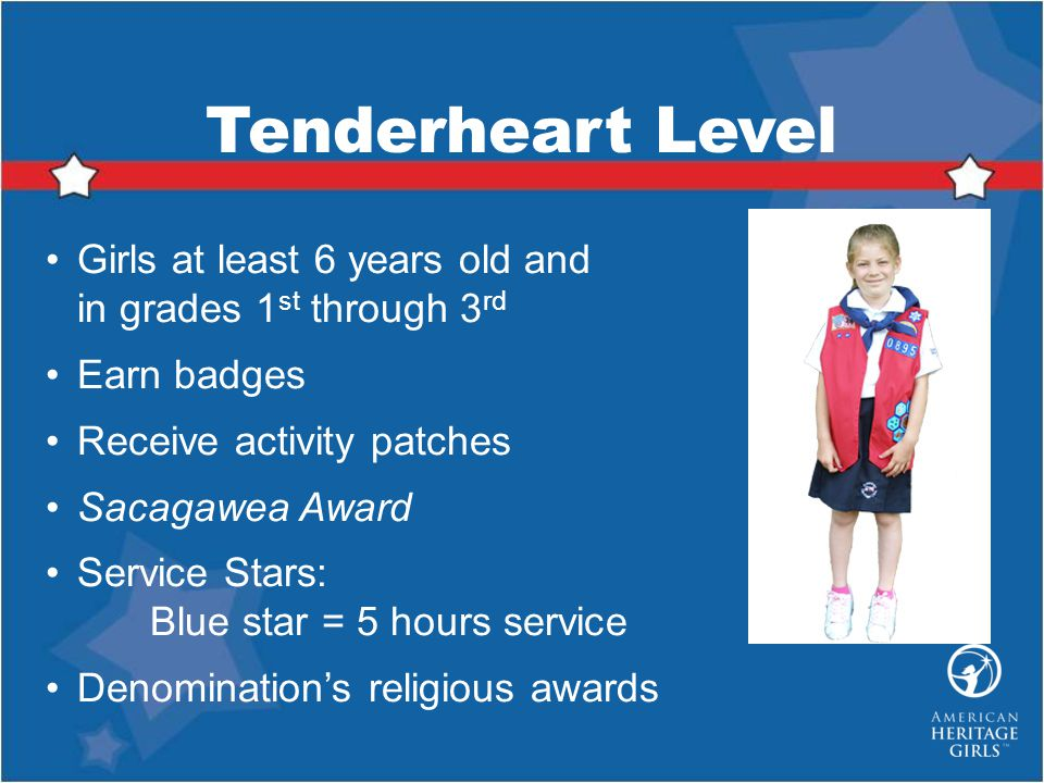 Tenderheart Level Girls at least 6 years old and in grades 1st through 3rd. Earn badges. Receive activity patches.