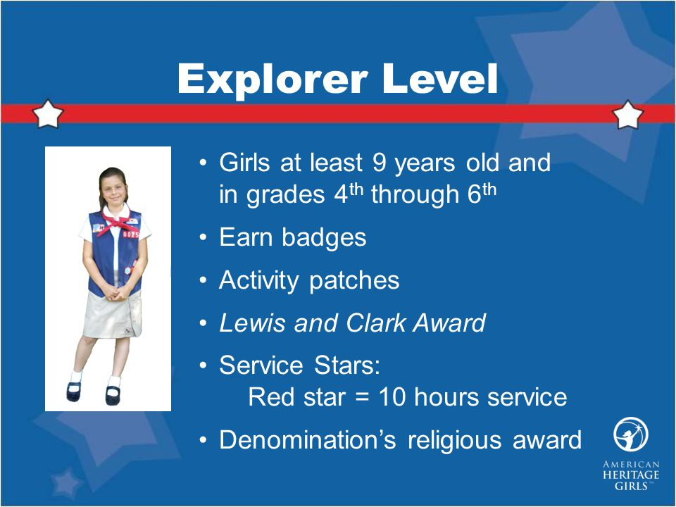 Explorer Level Girls at least 9 years old and in grades 4th through 6th. Earn badges. Activity patches.