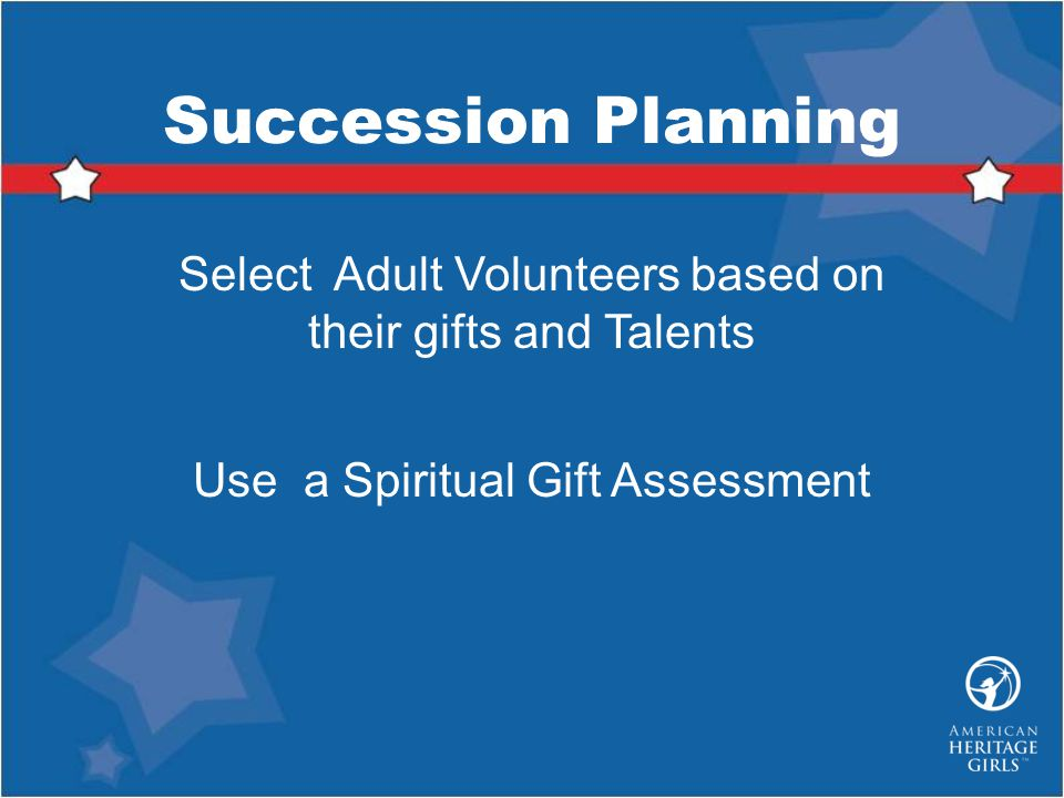 Succession Planning Select Adult Volunteers based on their gifts and Talents. Use a Spiritual Gift Assessment.