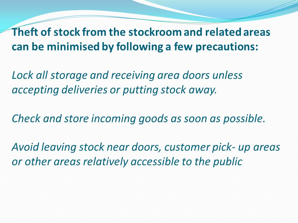 Theft of stock from the stockroom and related areas can be minimised by following a few precautions: Lock all storage and receiving area doors unless accepting deliveries or putting stock away.
