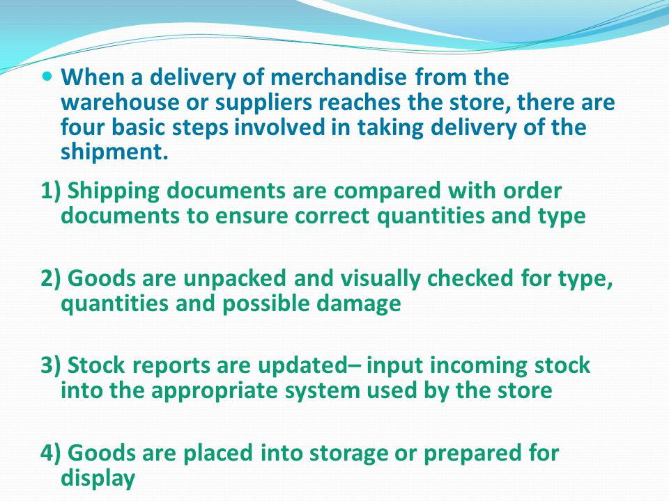 When a delivery of merchandise from the warehouse or suppliers reaches the store, there are four basic steps involved in taking delivery of the shipment.