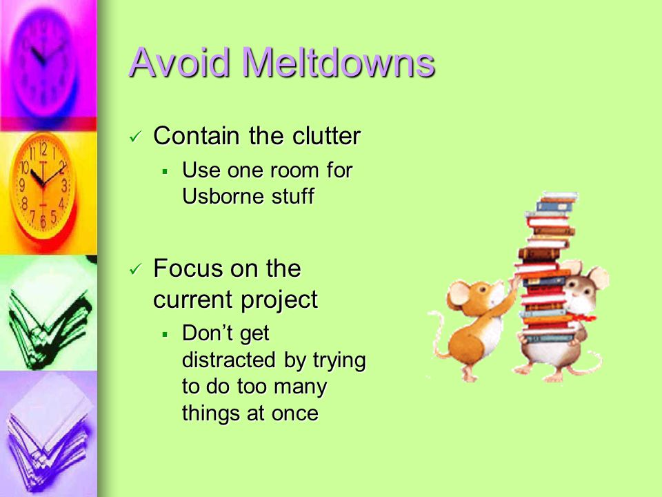 Avoid Meltdowns Contain the clutter Focus on the current project