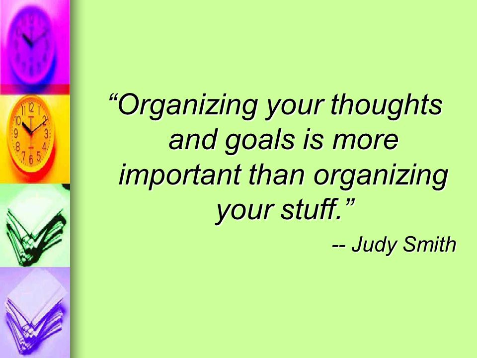 Organizing your thoughts and goals is more important than organizing your stuff.