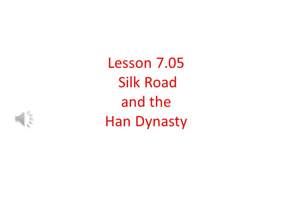 Lesson 7.05 Silk Road and the Han Dynasty