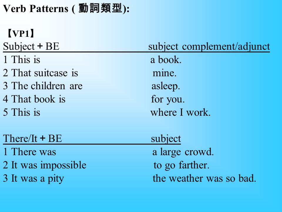 Verb Patterns ( 動詞類型): 【VP1】 Subject+BE subject complement/adjunct 1 This is a book.