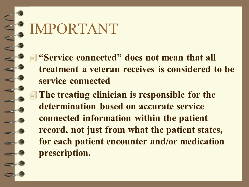 IMPORTANT Service connected does not mean that all treatment a veteran receives is considered to be service connected.