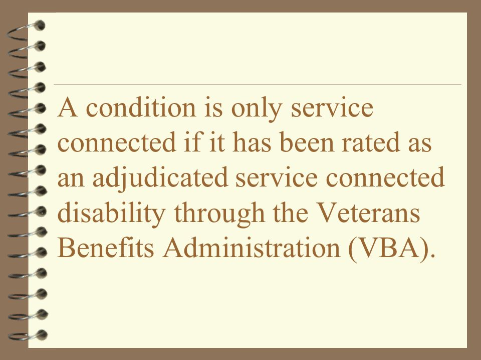 A condition is only service connected if it has been rated as an adjudicated service connected disability through the Veterans Benefits Administration (VBA).