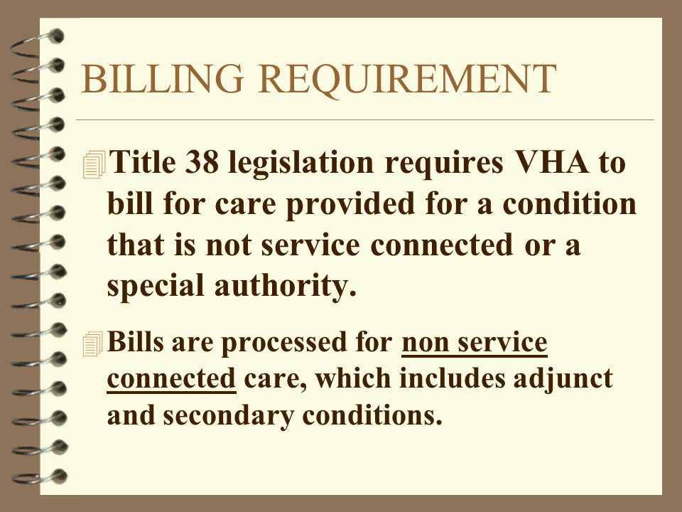 BILLING REQUIREMENT Title 38 legislation requires VHA to bill for care provided for a condition that is not service connected or a special authority.