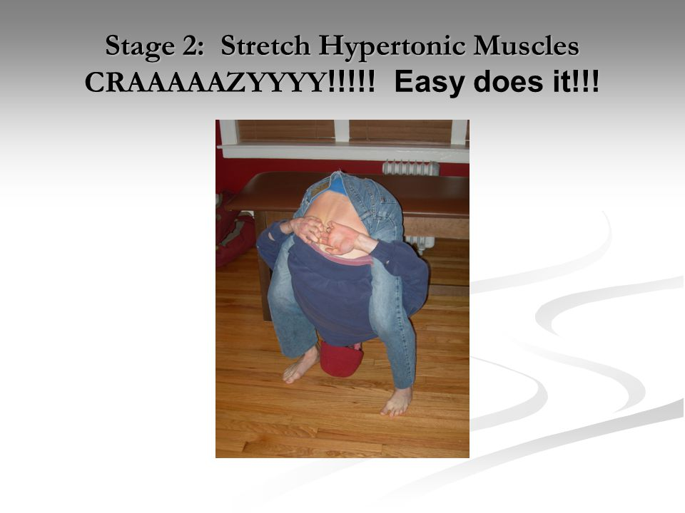 Stage 2: Stretch Hypertonic Muscles CRAAAAAZYYYY!!!!! Easy does it!!!