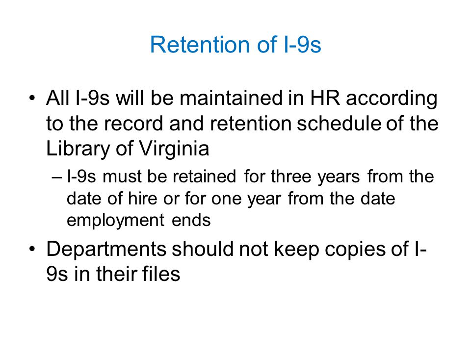 Retention of I-9s All I-9s will be maintained in HR according to the record and retention schedule of the Library of Virginia.