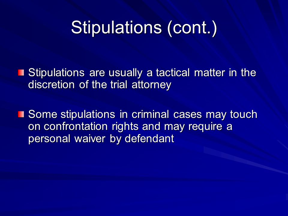 Stipulations (cont.) Stipulations are usually a tactical matter in the discretion of the trial attorney.