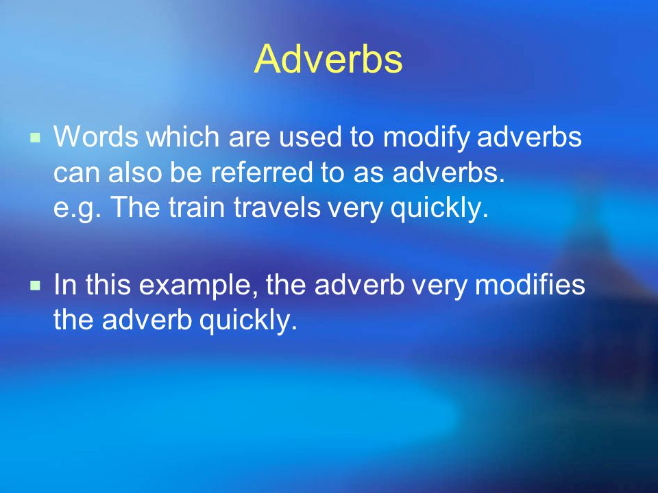 Adverbs Words which are used to modify adverbs can also be referred to as adverbs. e.g. The train travels very quickly.