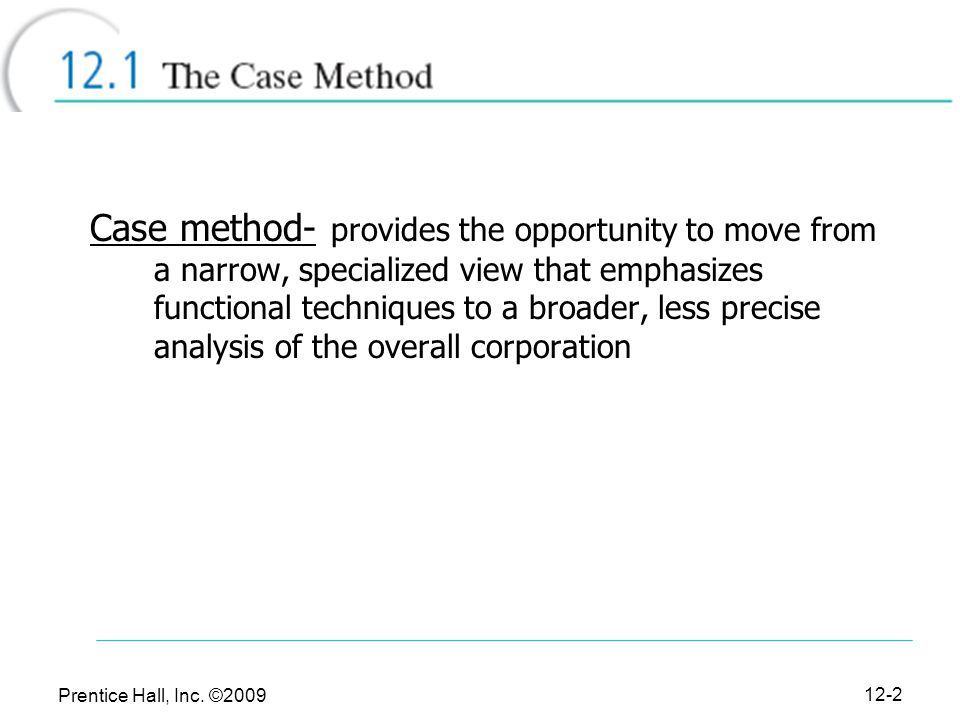 Case method- provides the opportunity to move from a narrow, specialized view that emphasizes functional techniques to a broader, less precise analysis of the overall corporation