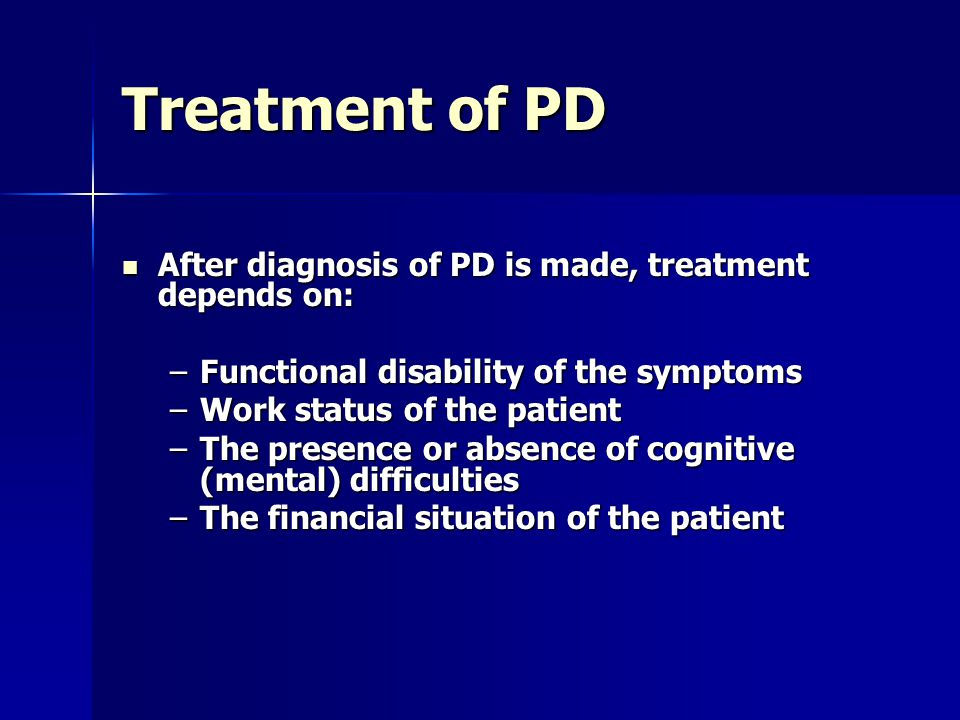 Treatment of PD After diagnosis of PD is made, treatment depends on: