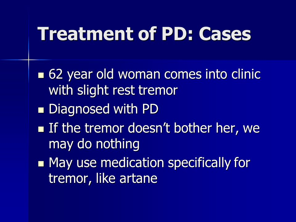 Treatment of PD: Cases 62 year old woman comes into clinic with slight rest tremor. Diagnosed with PD.