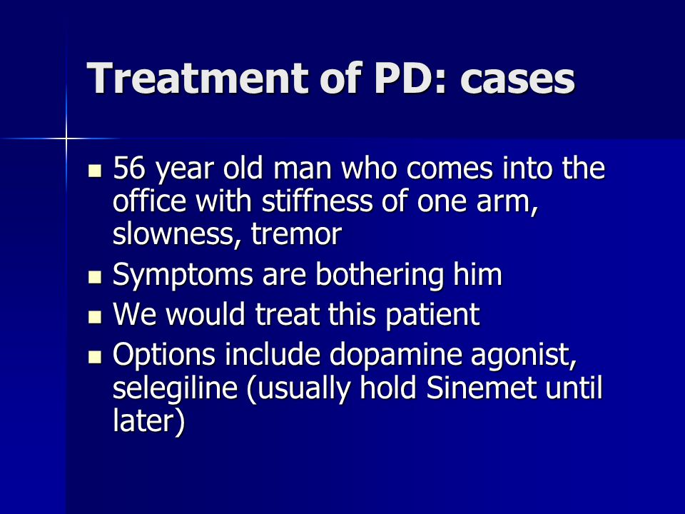 Treatment of PD: cases 56 year old man who comes into the office with stiffness of one arm, slowness, tremor.