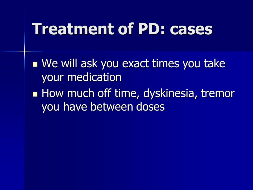 Treatment of PD: cases We will ask you exact times you take your medication.