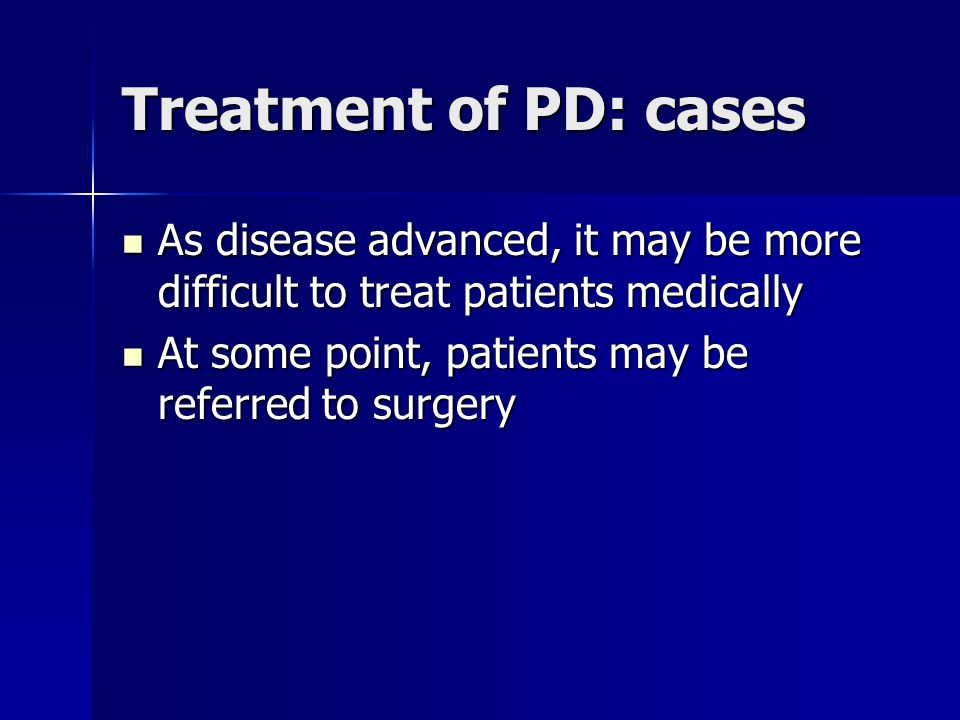 Treatment of PD: cases As disease advanced, it may be more difficult to treat patients medically.