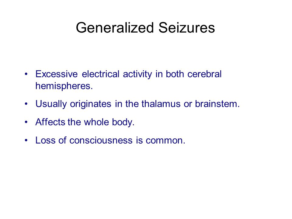 Generalized Seizures Excessive electrical activity in both cerebral hemispheres. Usually originates in the thalamus or brainstem.