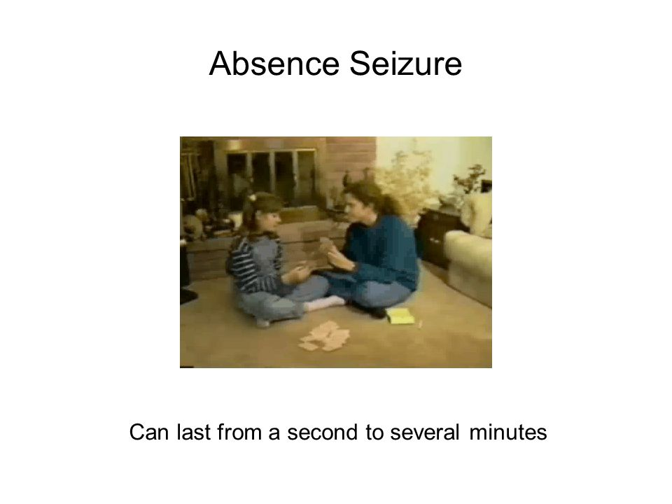 Absence Seizure Can last from a second to several minutes