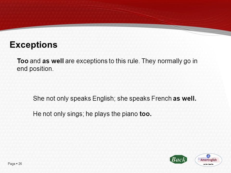 Exceptions Too and as well are exceptions to this rule. They normally go in end position. She not only speaks English; she speaks French as well.