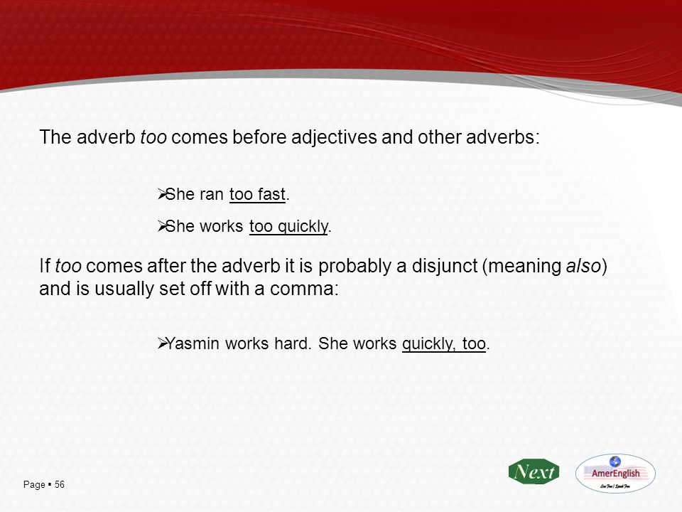 The adverb too comes before adjectives and other adverbs: