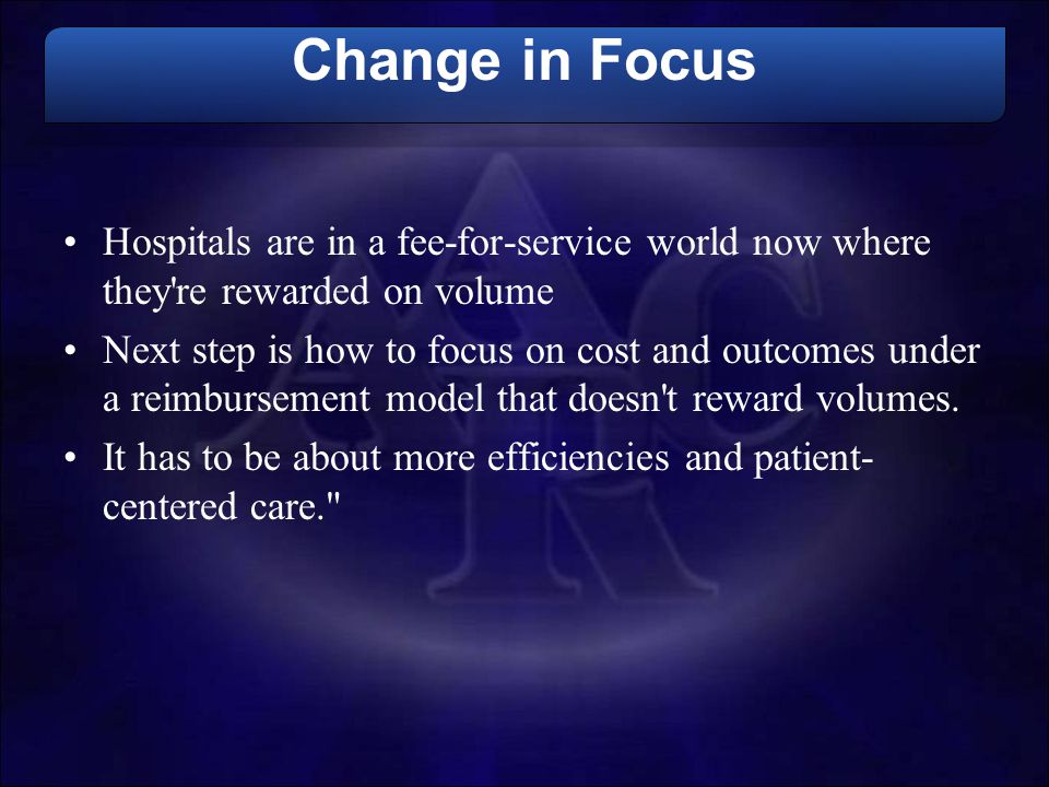 Change in Focus Hospitals are in a fee-for-service world now where they re rewarded on volume.