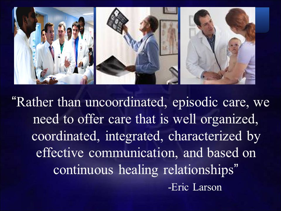 Rather than uncoordinated, episodic care, we need to offer care that is well organized, coordinated, integrated, characterized by effective communication, and based on continuous healing relationships