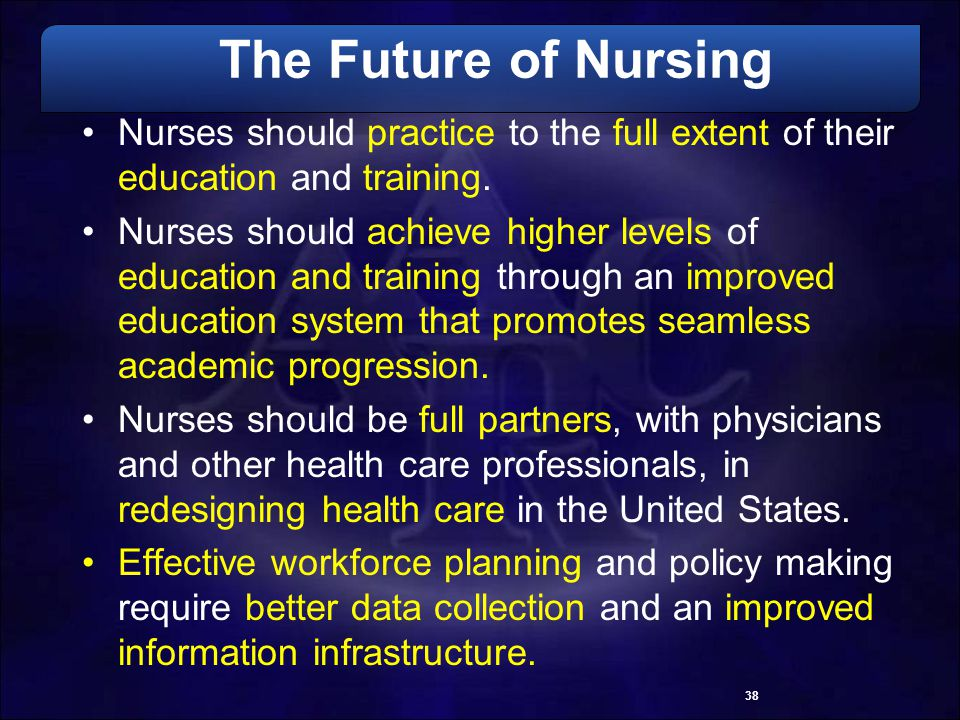 The Future of Nursing Nurses should practice to the full extent of their education and training.