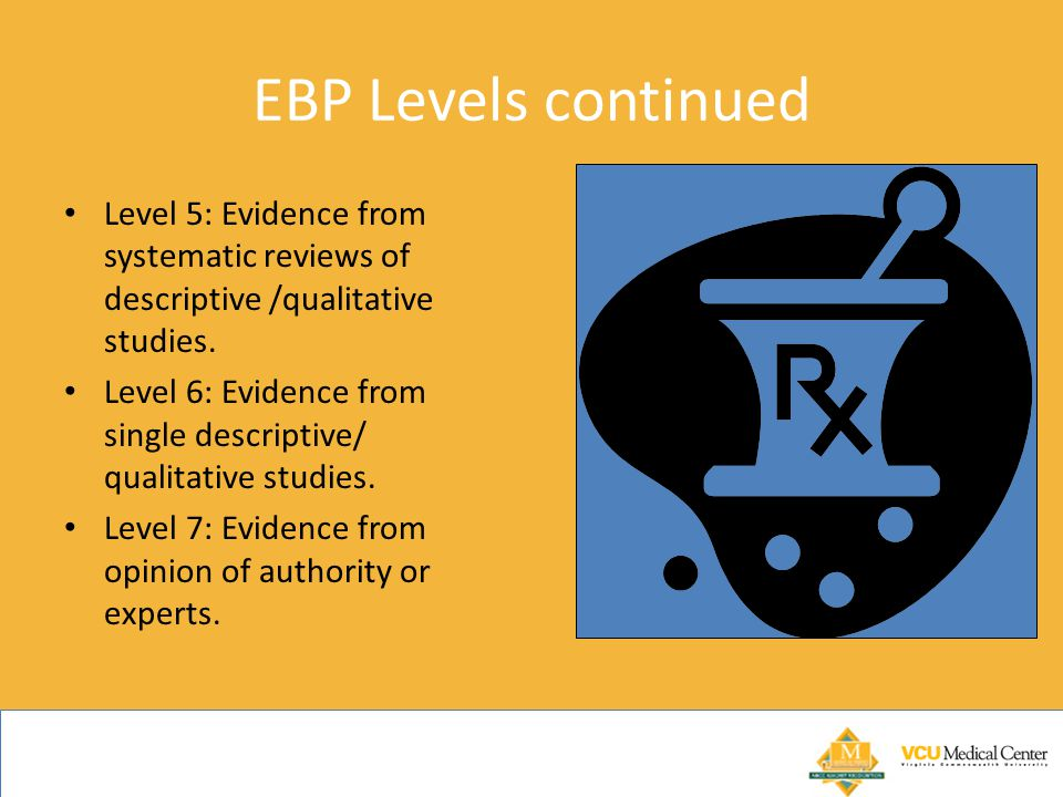 EBP Levels continued Level 5: Evidence from systematic reviews of descriptive /qualitative studies.