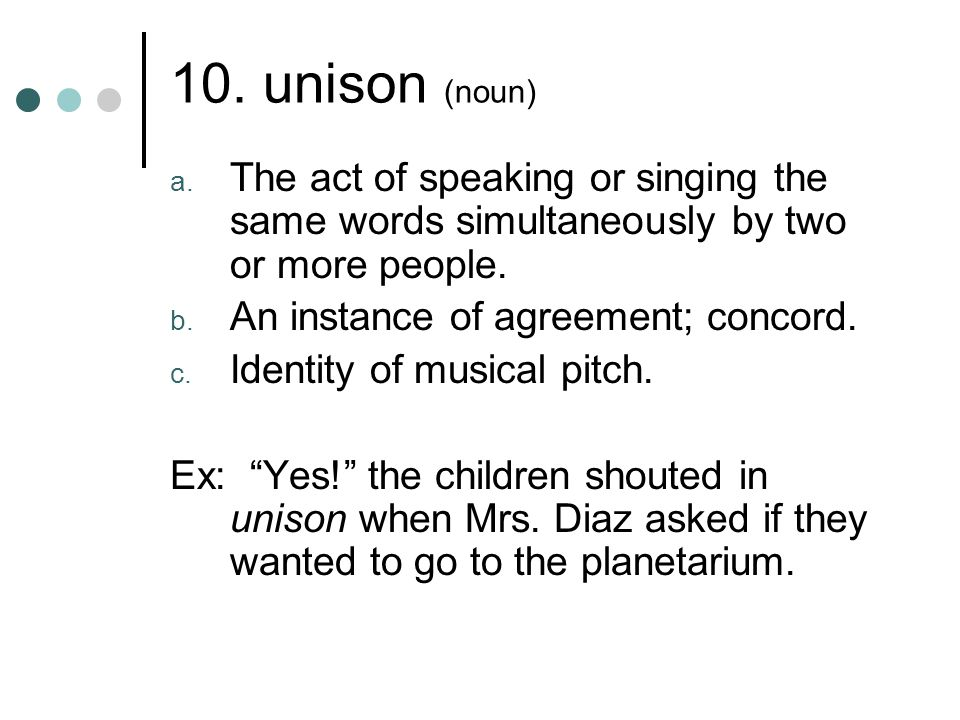10. unison (noun) The act of speaking or singing the same words simultaneously by two or more people.