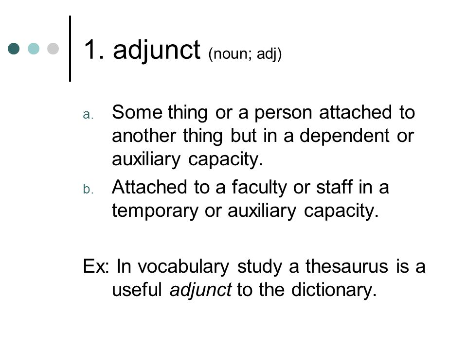 1. adjunct (noun; adj) Some thing or a person attached to another thing but in a dependent or auxiliary capacity.