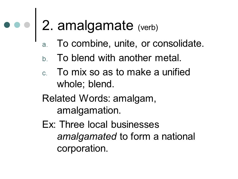 2. amalgamate (verb) To combine, unite, or consolidate.