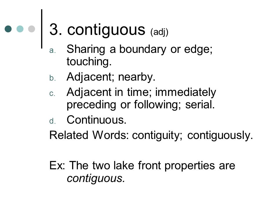 3. contiguous (adj) Sharing a boundary or edge; touching.