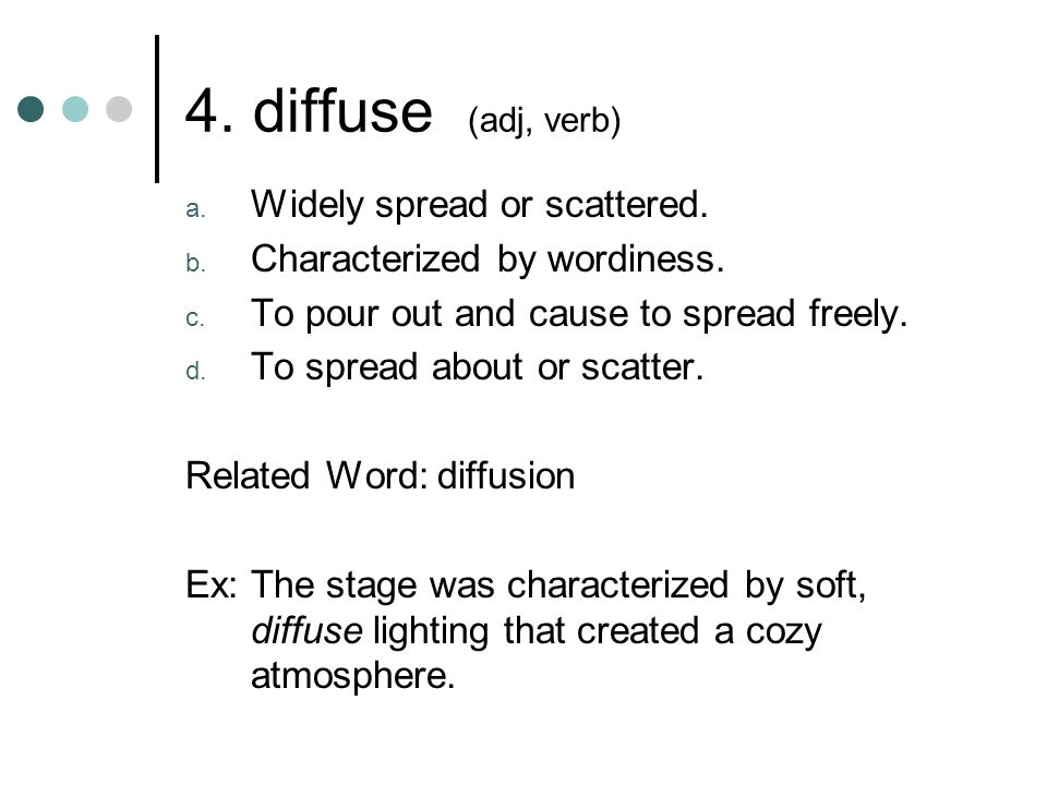 4. diffuse (adj, verb) Widely spread or scattered.