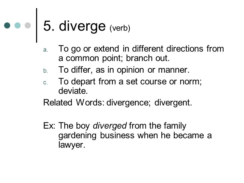 5. diverge (verb) To go or extend in different directions from a common point; branch out. To differ, as in opinion or manner.