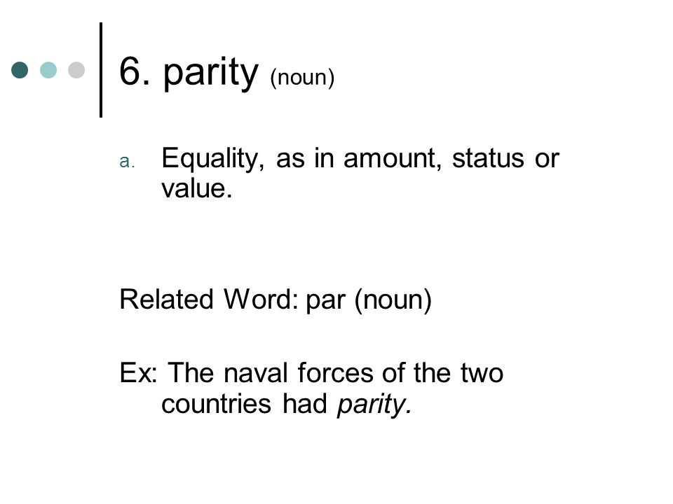 6. parity (noun) Equality, as in amount, status or value.
