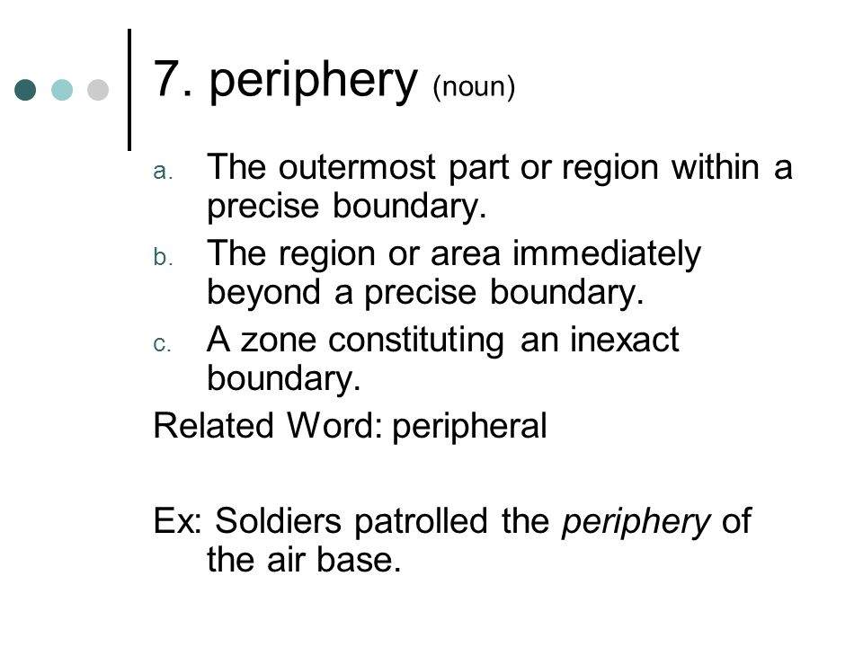 7. periphery (noun) The outermost part or region within a precise boundary. The region or area immediately beyond a precise boundary.