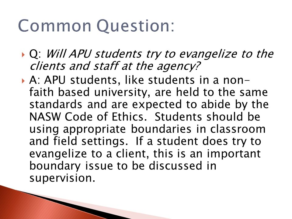 Common Question: Q: Will APU students try to evangelize to the clients and staff at the agency