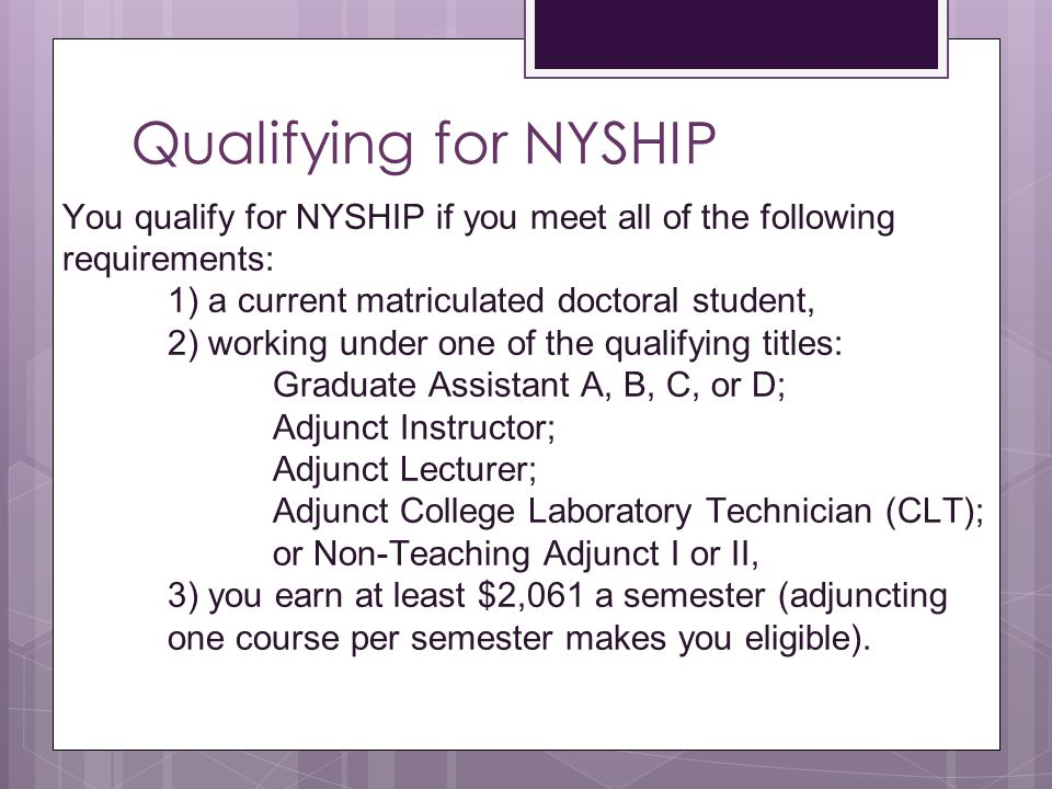 Qualifying for NYSHIP You qualify for NYSHIP if you meet all of the following requirements: 1) a current matriculated doctoral student,