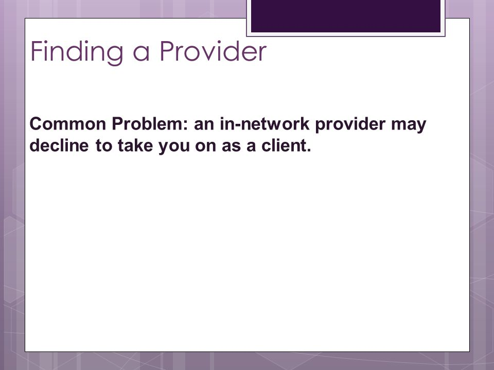 Finding a Provider Common Problem: an in-network provider may decline to take you on as a client.