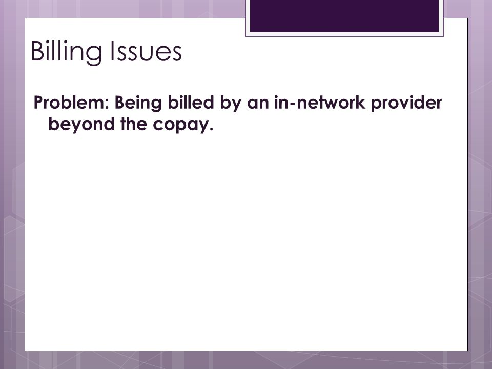 Billing Issues Problem: Being billed by an in-network provider beyond the copay.