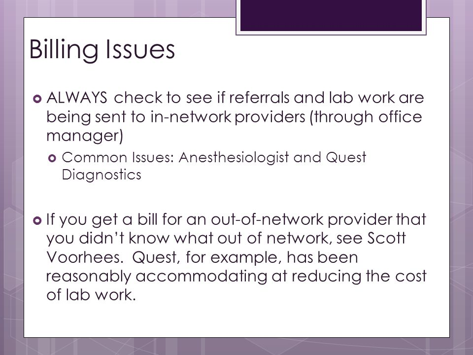 Billing Issues ALWAYS check to see if referrals and lab work are being sent to in-network providers (through office manager)