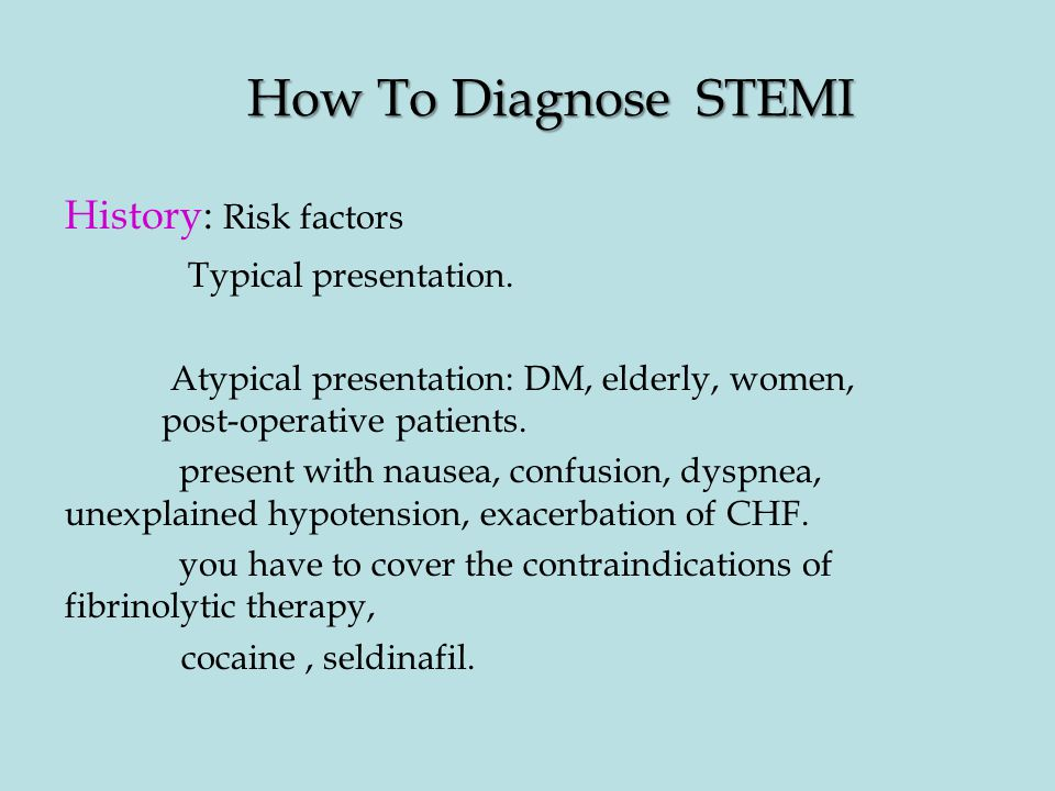 How To Diagnose STEMI History: Risk factors Typical presentation.