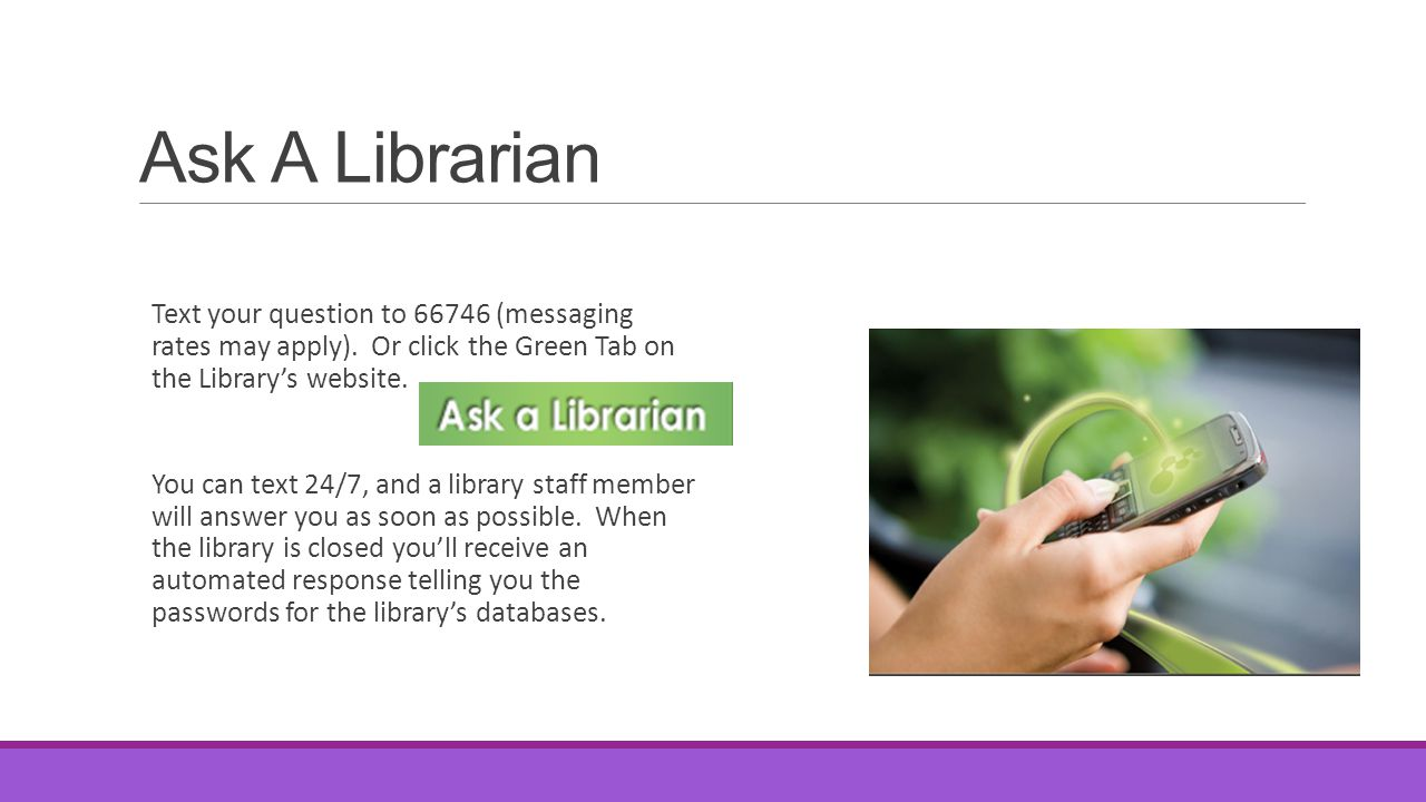 Ask A Librarian Text your question to 66746 (messaging rates may apply). Or click the Green Tab on the Library's website.