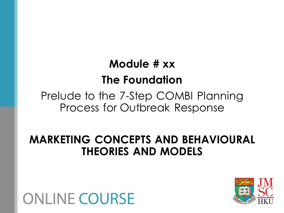 Module # xx The Foundation Prelude to the 7-Step COMBI Planning Process for Outbreak Response MARKETING CONCEPTS AND BEHAVIOURAL THEORIES AND MODELS
