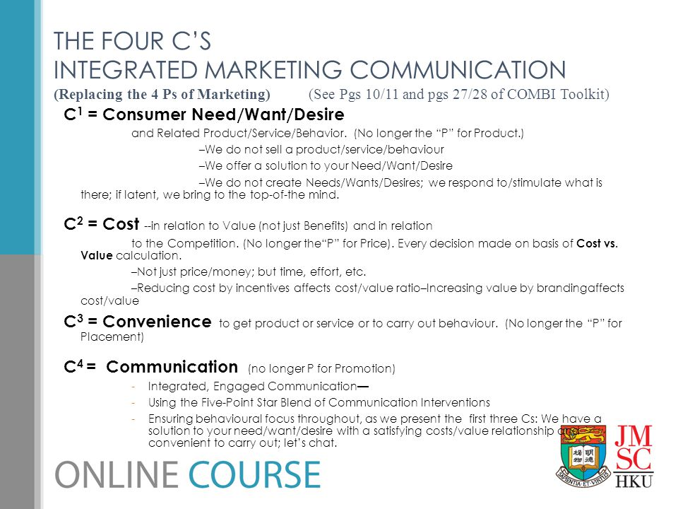 THE FOUR C'S INTEGRATED MARKETING COMMUNICATION (Replacing the 4 Ps of Marketing) (See Pgs 10/11 and pgs 27/28 of COMBI Toolkit)